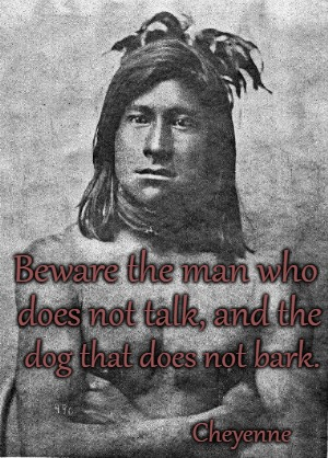 Cheyenne Wisdom |  Beware the man who; does not talk, and the; dog that does not bark. Cheyenne | image tagged in native american,native americans,tribe,indian chief,chief,indians | made w/ Imgflip meme maker