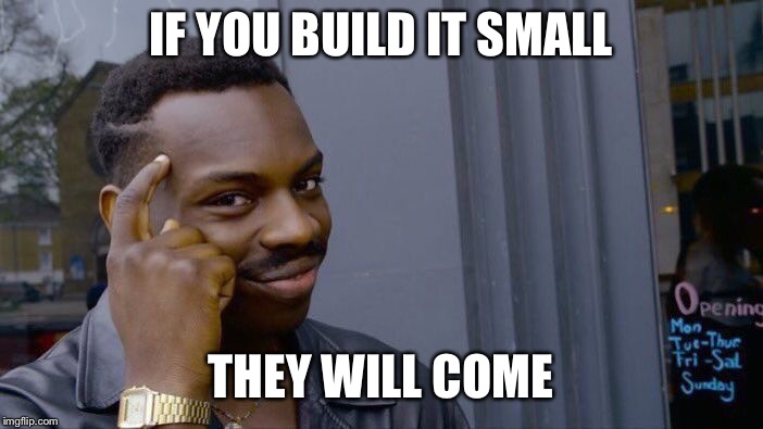 Roll Safe Think About It Meme | IF YOU BUILD IT SMALL THEY WILL COME | image tagged in memes,roll safe think about it | made w/ Imgflip meme maker