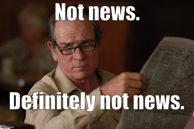 say what? | Not news. Definitely not news. | image tagged in say what | made w/ Imgflip meme maker