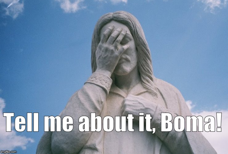 Jesus wept | Tell me about it, Boma! | image tagged in jesus wept | made w/ Imgflip meme maker