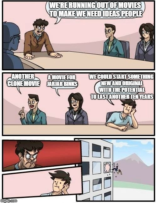 Boardroom Meeting Suggestion Meme | WE'RE RUNNING OUT OF MOVIES TO MAKE WE NEED IDEAS PEOPLE ANOTHER CLONE MOVIE A MOVIE FOR JARJAR BINKS WE COULD START SOMETHING NEW AND ORIGI | image tagged in memes,boardroom meeting suggestion | made w/ Imgflip meme maker
