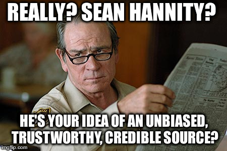 REALLY? SEAN HANNITY? HE'S YOUR IDEA OF AN UNBIASED, TRUSTWORTHY, CREDIBLE SOURCE?  | REALLY? SEAN HANNITY? HE'S YOUR IDEA OF AN UNBIASED, TRUSTWORTHY, CREDIBLE SOURCE? | image tagged in tommy lee jones,sean hannity,hannity,unbiased,trustworthy,credible | made w/ Imgflip meme maker