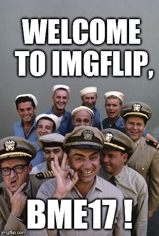 McHale's Navy | WELCOME TO IMGFLIP, BME17 ! | image tagged in mchale's navy | made w/ Imgflip meme maker