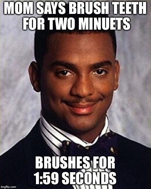 Carlton Banks Thug Life |  MOM SAYS BRUSH TEETH FOR TWO MINUETS; BRUSHES FOR 1:59 SECONDS | image tagged in carlton banks thug life | made w/ Imgflip meme maker