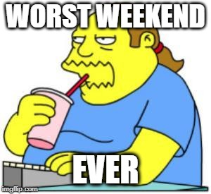 August 4 and August 5 2018 to me will go down as the | WORST WEEKEND EVER | image tagged in comic book guy worst ever,opinion,truth | made w/ Imgflip meme maker