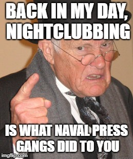 Back In My Day Meme | BACK IN MY DAY, NIGHTCLUBBING IS WHAT NAVAL PRESS GANGS DID TO YOU | image tagged in memes,back in my day | made w/ Imgflip meme maker