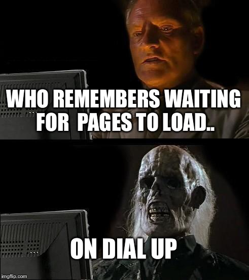 Ill Just Wait Here | WHO REMEMBERS WAITING FOR  PAGES TO LOAD.. ON DIAL UP | image tagged in memes,ill just wait here | made w/ Imgflip meme maker