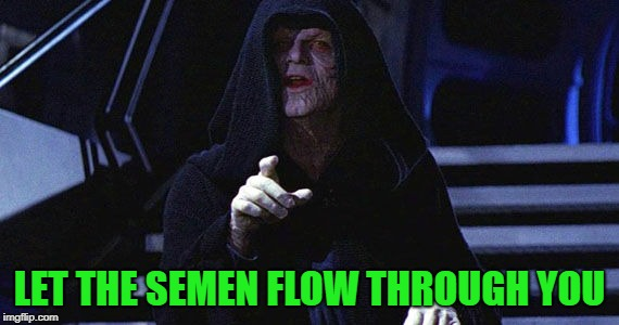 LET THE SEMEN FLOW THROUGH YOU | made w/ Imgflip meme maker