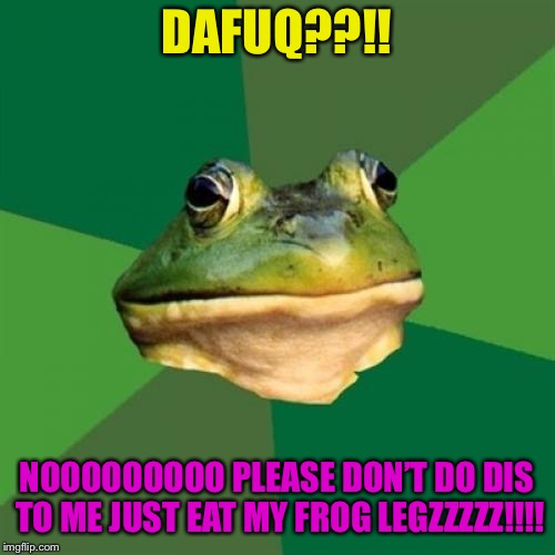 Foul Bachelor Frog Meme | DAFUQ??!! NOOOOOOOOO PLEASE DON'T DO DIS TO ME JUST EAT MY FROG LEGZZZZZ!!!! | image tagged in memes,foul bachelor frog | made w/ Imgflip meme maker
