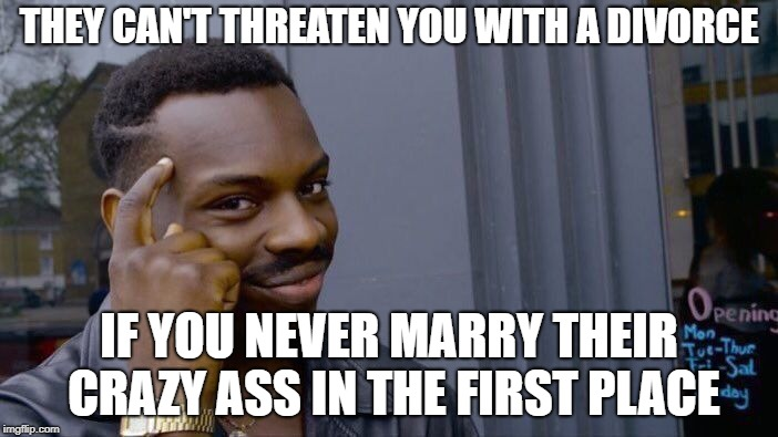 no ring no problem | THEY CAN'T THREATEN YOU WITH A DIVORCE IF YOU NEVER MARRY THEIR CRAZY ASS IN THE FIRST PLACE | image tagged in memes,roll safe think about it | made w/ Imgflip meme maker