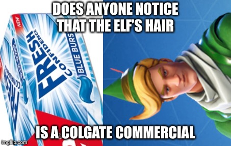Fortnite has ads | DOES ANYONE NOTICE THAT THE ELF'S HAIR IS A COLGATE COMMERCIAL | image tagged in fortnite | made w/ Imgflip meme maker