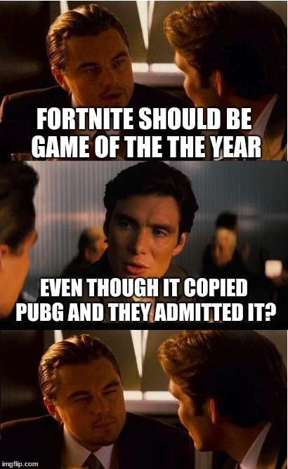Inception Meme | FORTNITE SHOULD BE GAME OF THE THE YEAR EVEN THOUGH IT COPIED PUBG AND THEY ADMITTED IT? | image tagged in memes,inception | made w/ Imgflip meme maker