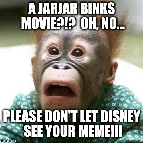 Shocked Monkey | A JARJAR BINKS MOVIE?!?  OH, NO... PLEASE DON'T LET DISNEY SEE YOUR MEME!!! | image tagged in shocked monkey | made w/ Imgflip meme maker