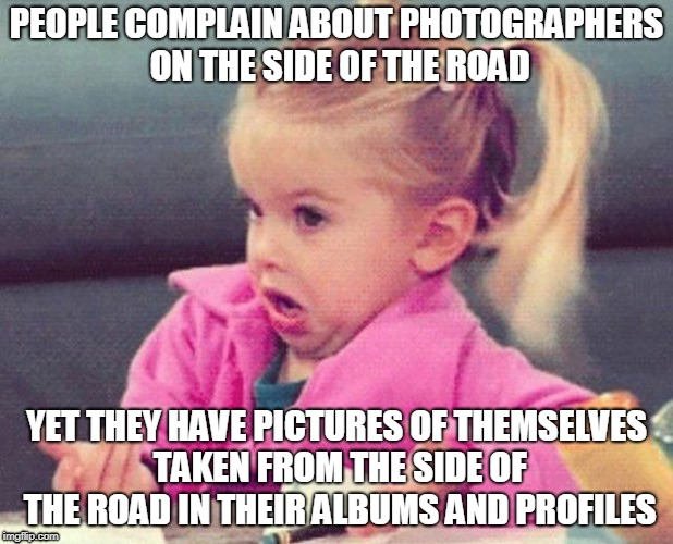 Old road photograher | PEOPLE COMPLAIN ABOUT PHOTOGRAPHERS ON THE SIDE OF THE ROAD YET THEY HAVE PICTURES OF THEMSELVES TAKEN FROM THE SIDE OF THE ROAD IN THEIR AL | image tagged in little girl confused,old road,old pacific hwy,old road photographer | made w/ Imgflip meme maker