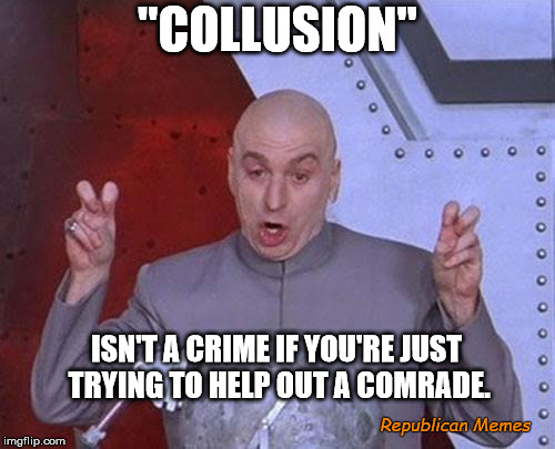 "Dr Evil Laser Meme | ""COLLUSION"" ISN'T A CRIME IF YOU'RE JUST TRYING TO HELP OUT A COMRADE. Republican Memes 