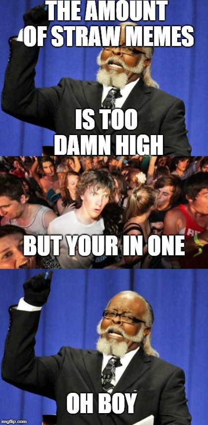 sudden clarity Clarence is too damn high | THE AMOUNT OF STRAW MEMES IS TOO DAMN HIGH BUT YOUR IN ONE OH BOY | image tagged in too damn high,sudden clarity clarence,straw hate | made w/ Imgflip meme maker