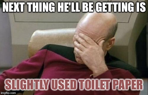 Captain Picard Facepalm Meme | NEXT THING HE'LL BE GETTING IS SLIGHTLY USED TOILET PAPER | image tagged in memes,captain picard facepalm | made w/ Imgflip meme maker