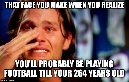 Tom brady | THAT FACE YOU MAKE WHEN YOU REALIZE YOU'LL PROBABLY BE PLAYING FOOTBALL TILL YOUR 264 YEARS OLD | image tagged in tom brady | made w/ Imgflip meme maker