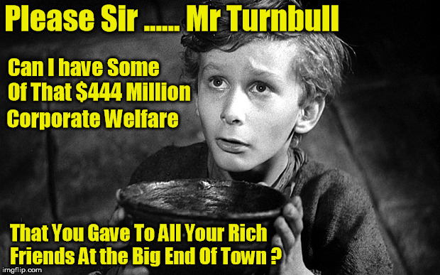 Corporate Welfare | Please Sir ...... Mr Turnbull That You Gave To All Your Rich Friends At the Big End Of Town ? Can I have Some Of That $444 Million Corporate | image tagged in malcolm turnbull,corporate welfare,444 million | made w/ Imgflip meme maker