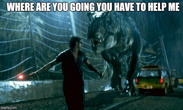 Jurassic Park - Running Late | WHERE ARE YOU GOING YOU HAVE TO HELP ME | image tagged in jurassic park - running late | made w/ Imgflip meme maker