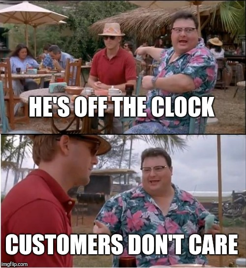 See Nobody Cares Meme | HE'S OFF THE CLOCK CUSTOMERS DON'T CARE | image tagged in memes,see nobody cares | made w/ Imgflip meme maker