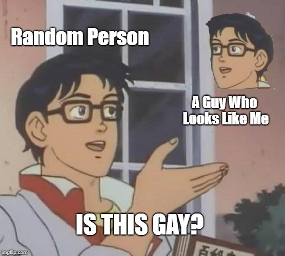 Is This A Pigeon Meme | Random Person A Guy Who Looks Like Me IS THIS GAY? | image tagged in memes,is this a pigeon | made w/ Imgflip meme maker