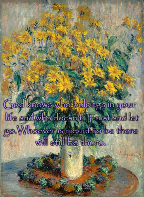 Quotes to Live By God Knows Who Belong In Your Life and a Little Monet to Start Your Day | God knows who belongs in your life and who doesn't. Trust and let go.Whoever is meant to be there will still be there. | image tagged in bible,bible verse,holy bible,holy spirit,verse,god | made w/ Imgflip meme maker