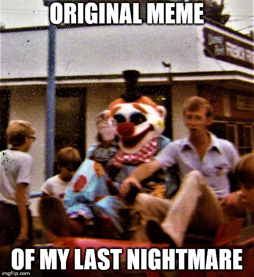 scary clown with Napolean Dynamite | ORIGINAL MEME OF MY LAST NIGHTMARE | image tagged in scary clown with napolean dynamite | made w/ Imgflip meme maker
