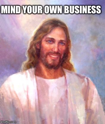 Smiling Jesus Meme | MIND YOUR OWN BUSINESS | image tagged in memes,smiling jesus | made w/ Imgflip meme maker