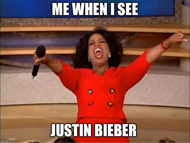 Oprah You Get A Meme | ME WHEN I SEE JUSTIN BIEBER | image tagged in memes,oprah you get a | made w/ Imgflip meme maker
