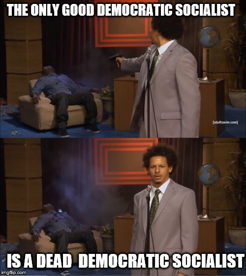 Who Killed Hannibal Meme | THE ONLY GOOD DEMOCRATIC SOCIALIST IS A DEAD  DEMOCRATIC SOCIALIST | image tagged in memes,who killed hannibal | made w/ Imgflip meme maker