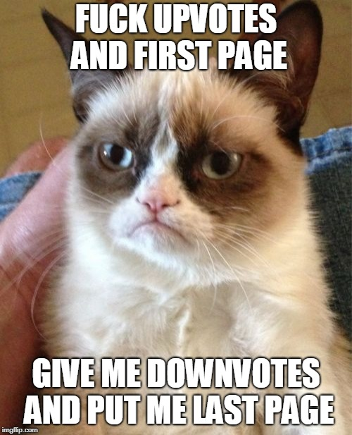 Grumpy Cat Meme | F**K UPVOTES AND FIRST PAGE GIVE ME DOWNVOTES AND PUT ME LAST PAGE | image tagged in memes,grumpy cat,downvote,upvote | made w/ Imgflip meme maker