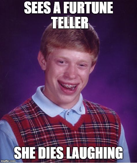 Bad Luck Brian Meme | SEES A FURTUNE TELLER SHE DIES LAUGHING | image tagged in memes,bad luck brian | made w/ Imgflip meme maker