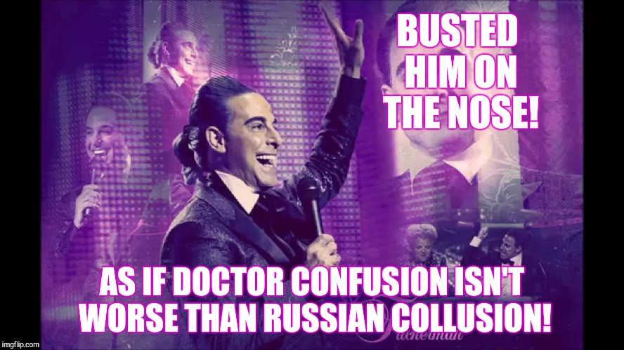 Hunger Games - Caesar Flickerman (S Tucci)  Waves at Audience | BUSTED HIM ON THE NOSE! AS IF DOCTOR CONFUSION ISN'T WORSE THAN RUSSIAN COLLUSION! | image tagged in hunger games - caesar flickerman s tucci  waves at audience | made w/ Imgflip meme maker