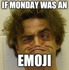 IF MONDAY WAS AN EMOJI | image tagged in monday | made w/ Imgflip meme maker