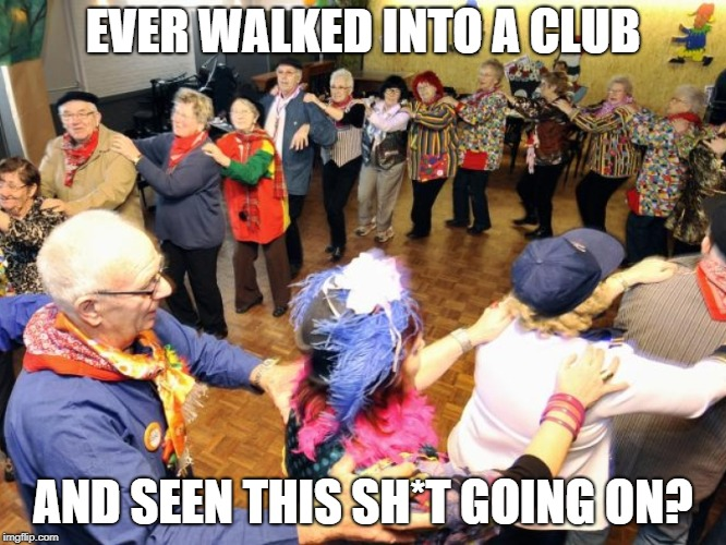 Old people party | EVER WALKED INTO A CLUB AND SEEN THIS SH*T GOING ON? | image tagged in old people party | made w/ Imgflip meme maker