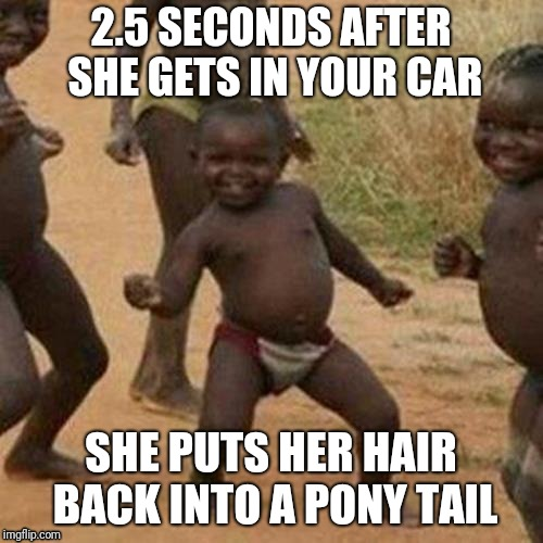 Third World Success Kid Meme | 2.5 SECONDS AFTER SHE GETS IN YOUR CAR SHE PUTS HER HAIR BACK INTO A PONY TAIL | image tagged in memes,third world success kid,funny memes,best meme,donald trump,funny | made w/ Imgflip meme maker