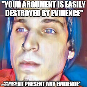 """YOUR ARGUMENT IS EASILY DESTROYED BY EVIDENCE"" *DOSENT PRESENT ANY EVIDENCE* 