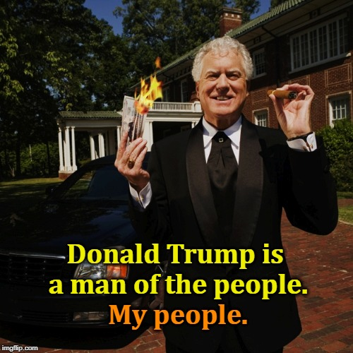 Donald Trump, the Billionaire with a Heart of Tin. | Donald Trump is a man of the people. My people. | image tagged in trump,popular,rich,wealthy,super-rich | made w/ Imgflip meme maker