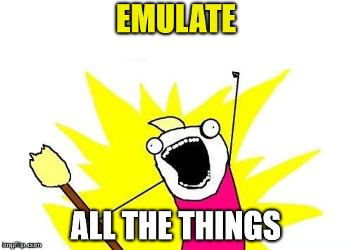 EMULATE; ALL THE THINGS | image tagged in all of the things | made w/ Imgflip meme maker