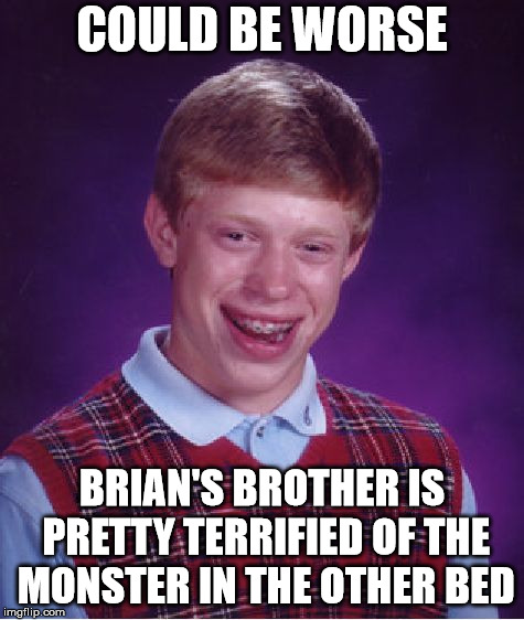 Bad Luck Brian Meme | COULD BE WORSE BRIAN'S BROTHER IS PRETTY TERRIFIED OF THE MONSTER IN THE OTHER BED | image tagged in memes,bad luck brian | made w/ Imgflip meme maker