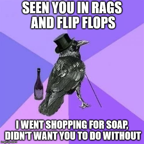 Rich Raven | SEEN YOU IN RAGS AND FLIP FLOPS I WENT SHOPPING FOR SOAP, DIDN'T WANT YOU TO DO WITHOUT | image tagged in memes,rich raven | made w/ Imgflip meme maker
