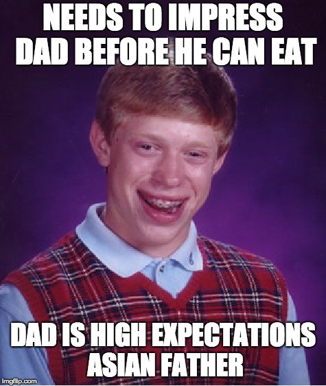 Bad Luck Brian Meme | NEEDS TO IMPRESS DAD BEFORE HE CAN EAT DAD IS HIGH EXPECTATIONS ASIAN FATHER | image tagged in memes,bad luck brian | made w/ Imgflip meme maker