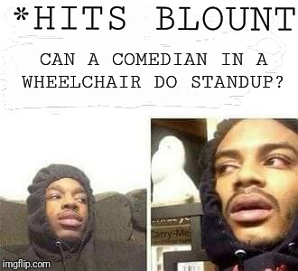 Hits blount | *HITS BLOUNT CAN A COMEDIAN IN A WHEELCHAIR DO STANDUP? | image tagged in comedian,stand up,marijuana | made w/ Imgflip meme maker