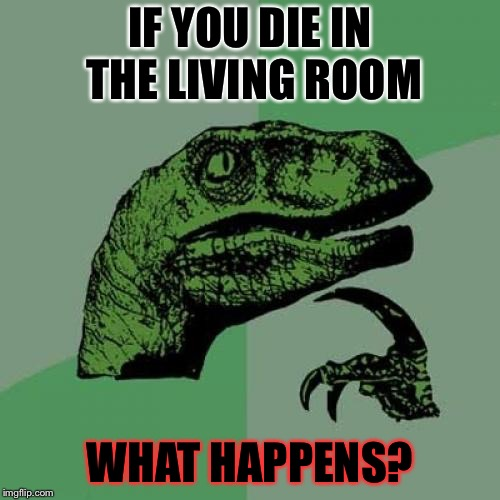 Philosoraptor Meme | IF YOU DIE IN THE LIVING ROOM WHAT HAPPENS? | image tagged in memes,philosoraptor | made w/ Imgflip meme maker