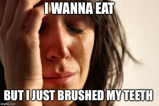 First World Problems Meme | I WANNA EAT BUT I JUST BRUSHED MY TEETH | image tagged in memes,first world problems | made w/ Imgflip meme maker