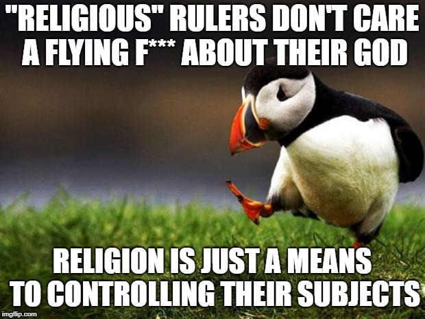 "When challenging your rulers means going up against God, you've got them! | ""RELIGIOUS"" RULERS DON'T CARE A FLYING F*** ABOUT THEIR GOD RELIGION IS JUST A MEANS TO CONTROLLING THEIR SUBJECTS 