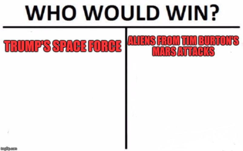 Who Would Win? | TRUMP'S SPACE FORCE ALIENS FROM TIM BURTON'S MARS ATTACKS | image tagged in memes,who would win | made w/ Imgflip meme maker