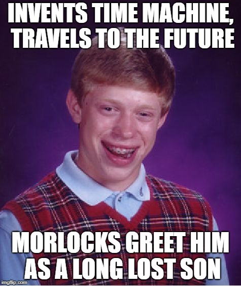 Bad Luck Future Frian | INVENTS TIME MACHINE, TRAVELS TO THE FUTURE MORLOCKS GREET HIM AS A LONG LOST SON | image tagged in memes,bad luck brian,time travel,time machine | made w/ Imgflip meme maker