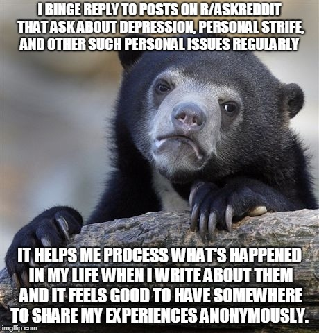 Confession Bear Meme | I BINGE REPLY TO POSTS ON R/ASKREDDIT THAT ASK ABOUT DEPRESSION, PERSONAL STRIFE, AND OTHER SUCH PERSONAL ISSUES REGULARLY IT HELPS ME PROCE | image tagged in memes,confession bear,AdviceAnimals | made w/ Imgflip meme maker